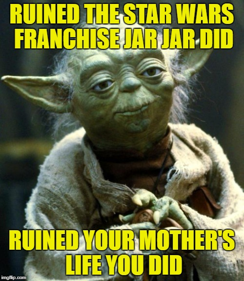 Star Wars Yoda Meme | RUINED THE STAR WARS FRANCHISE JAR JAR DID RUINED YOUR MOTHER'S LIFE YOU DID | image tagged in memes,star wars yoda | made w/ Imgflip meme maker