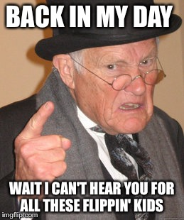Back In My Day Meme | BACK IN MY DAY WAIT I CAN'T HEAR YOU FOR ALL THESE FLIPPIN' KIDS | image tagged in memes,back in my day | made w/ Imgflip meme maker