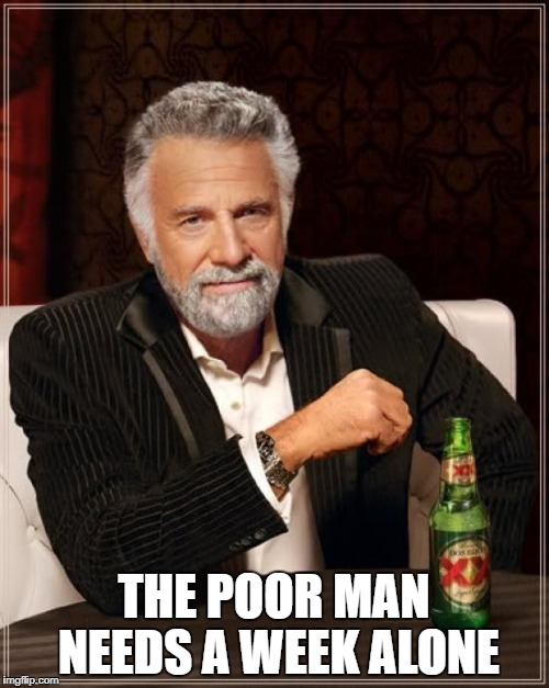 The Most Interesting Man In The World Meme | THE POOR MAN NEEDS A WEEK ALONE | image tagged in memes,the most interesting man in the world | made w/ Imgflip meme maker