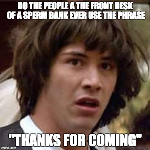 "Conspiracy Keanu Meme | DO THE PEOPLE A THE FRONT DESK OF A SPERM BANK EVER USE THE PHRASE ""THANKS FOR COMING"" 