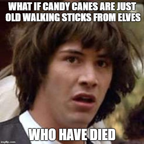 Merry Christmas and Happy EW! Year!!!  | WHAT IF CANDY CANES ARE JUST OLD WALKING STICKS FROM ELVES WHO HAVE DIED | image tagged in memes,conspiracy keanu | made w/ Imgflip meme maker
