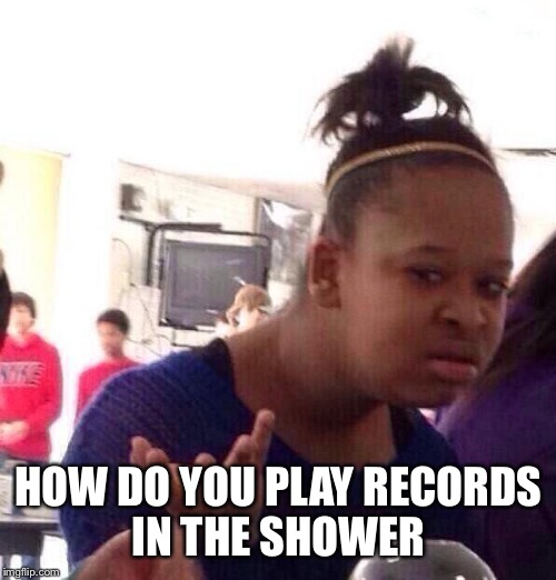Black Girl Wat Meme | HOW DO YOU PLAY RECORDS IN THE SHOWER | image tagged in memes,black girl wat | made w/ Imgflip meme maker