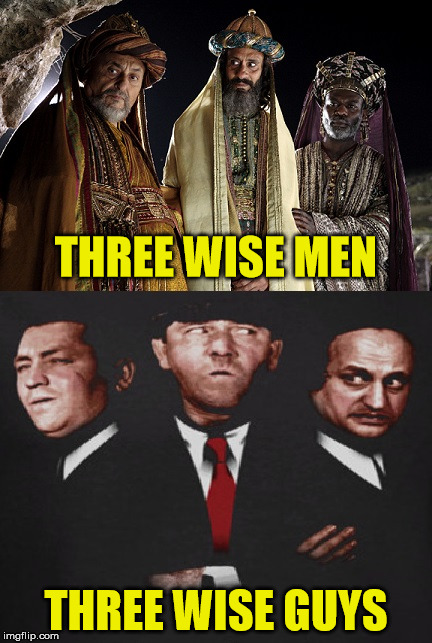 Have Yourselves A Merry Stooged Christmas | THREE WISE MEN THREE WISE GUYS | image tagged in wise men - guys,three stooges,wise man,memes,merry christmas | made w/ Imgflip meme maker