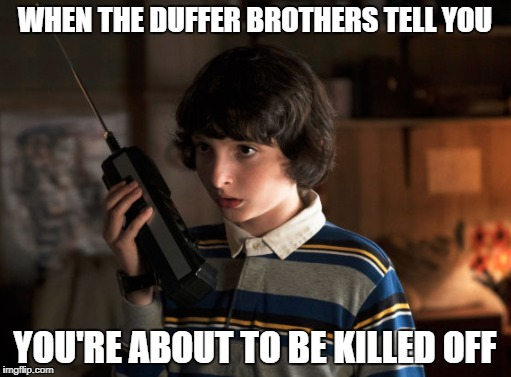 WHEN THE DUFFER BROTHERS TELL YOU YOU'RE ABOUT TO BE KILLED OFF | image tagged in stranger things | made w/ Imgflip meme maker