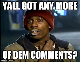 Y'all Got Any More Of That Meme | YALL GOT ANY MORE OF DEM COMMENTS? | image tagged in memes,yall got any more of | made w/ Imgflip meme maker