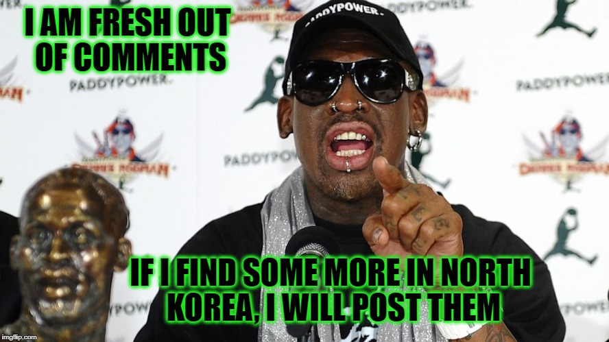 Rodman | I AM FRESH OUT OF COMMENTS IF I FIND SOME MORE IN NORTH KOREA, I WILL POST THEM | image tagged in rodman | made w/ Imgflip meme maker