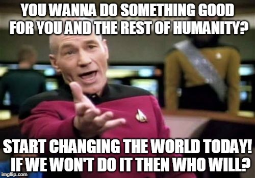 Picard Wtf Meme | YOU WANNA DO SOMETHING GOOD FOR YOU AND THE REST OF HUMANITY? START CHANGING THE WORLD TODAY!  IF WE WON'T DO IT THEN WHO WILL? | image tagged in memes,picard wtf | made w/ Imgflip meme maker
