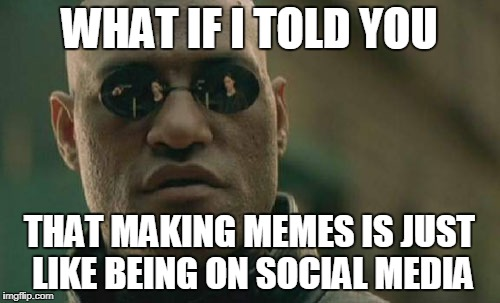 Matrix Morpheus Meme | WHAT IF I TOLD YOU THAT MAKING MEMES IS JUST LIKE BEING ON SOCIAL MEDIA | image tagged in memes,matrix morpheus | made w/ Imgflip meme maker
