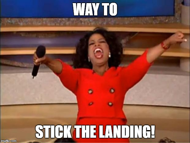 Oprah You Get A Meme | WAY TO STICK THE LANDING! | image tagged in memes,oprah you get a | made w/ Imgflip meme maker