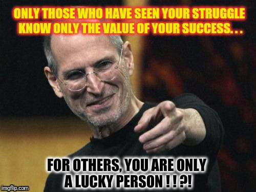 Steve Jobs | ONLY THOSE WHO HAVE SEEN YOUR STRUGGLE KNOW ONLY THE VALUE OF YOUR SUCCESS. . . FOR OTHERS, YOU ARE ONLY A LUCKY PERSON ! ! ?! | image tagged in memes,steve jobs | made w/ Imgflip meme maker