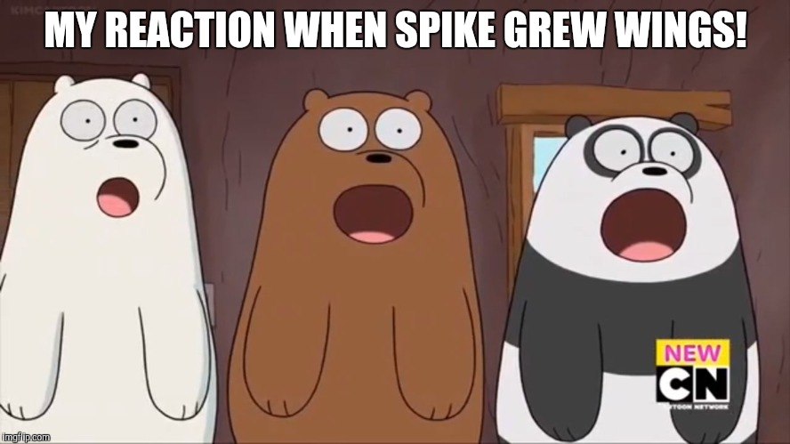 We Blown Bears | MY REACTION WHEN SPIKE GREW WINGS! | image tagged in we blown bears,my little pony | made w/ Imgflip meme maker