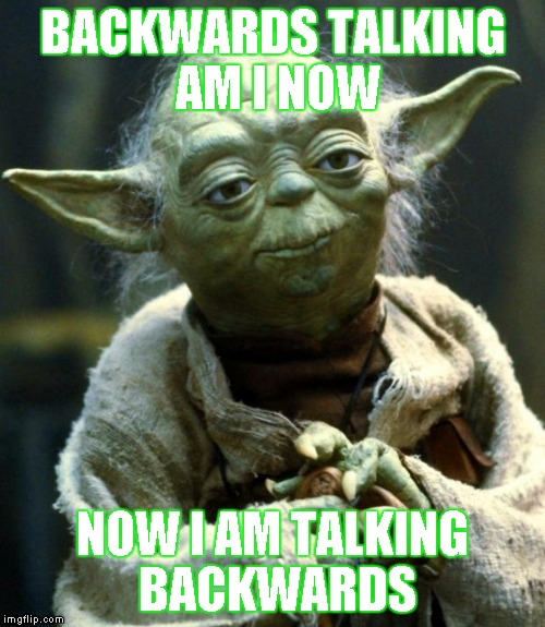 Star Wars Yoda Meme | BACKWARDS TALKING AM I NOW NOW I AM TALKING BACKWARDS | image tagged in memes,star wars yoda,backwards,talking,now | made w/ Imgflip meme maker