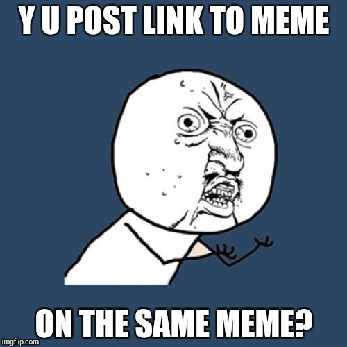 Y U No Meme | Y U POST LINK TO MEME ON THE SAME MEME? | image tagged in memes,y u no | made w/ Imgflip meme maker