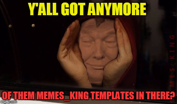 Y'ALL GOT ANYMORE OF THEM MEMES_KING TEMPLATES IN THERE? | made w/ Imgflip meme maker