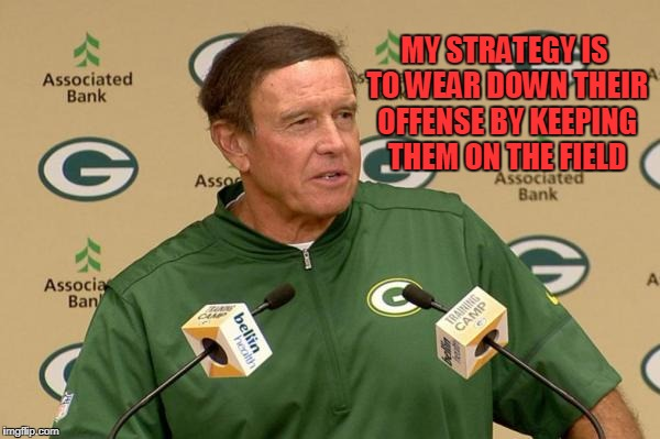 Clueless Capers | MY STRATEGY IS TO WEAR DOWN THEIR OFFENSE BY KEEPING THEM ON THE FIELD | image tagged in green bay packers | made w/ Imgflip meme maker