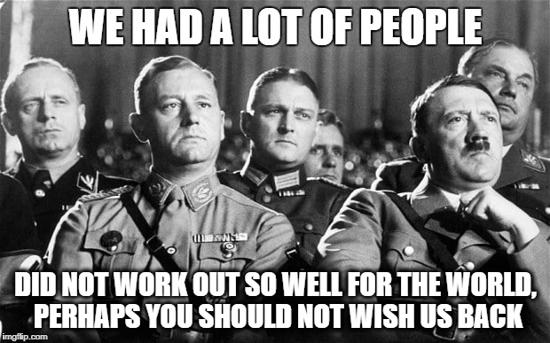 WE HAD A LOT OF PEOPLE DID NOT WORK OUT SO WELL FOR THE WORLD, PERHAPS YOU SHOULD NOT WISH US BACK | made w/ Imgflip meme maker