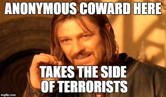 One Does Not Simply Meme | ANONYMOUS COWARD HERE TAKES THE SIDE OF TERRORISTS | image tagged in memes,one does not simply | made w/ Imgflip meme maker