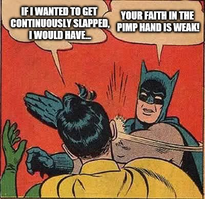 Batman Slapping Robin Meme | IF I WANTED TO GET CONTINUOUSLY SLAPPED, I WOULD HAVE... YOUR FAITH IN THE PIMP HAND IS WEAK! | image tagged in memes,batman slapping robin | made w/ Imgflip meme maker