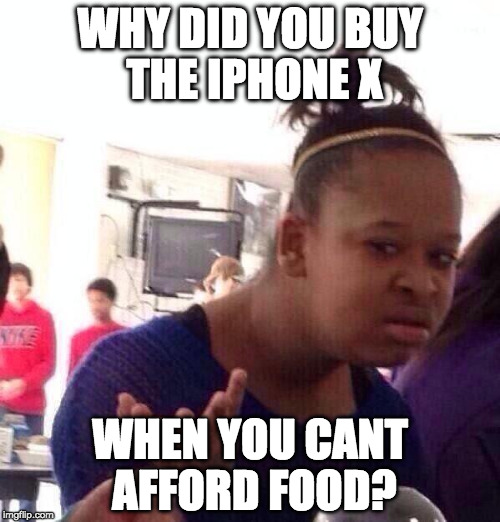 Black Girl Wat Meme | WHY DID YOU BUY THE IPHONE X WHEN YOU CANT AFFORD FOOD? | image tagged in memes,black girl wat | made w/ Imgflip meme maker