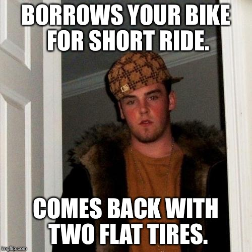 Your welcome. | BORROWS YOUR BIKE FOR SHORT RIDE. COMES BACK WITH TWO FLAT TIRES. | image tagged in memes,scumbag steve,bike | made w/ Imgflip meme maker