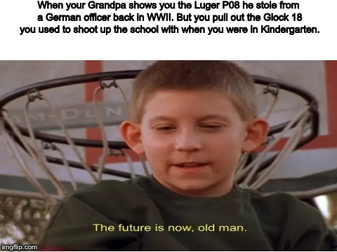 The future is now, old man | When your Grandpa shows you the Luger P08 he stole from a German officer back in WWII. But you pull out the Glock 18 you used to shoot up th | image tagged in the future is now,old man,dank memes,school shooting | made w/ Imgflip meme maker