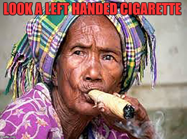 LOOK A LEFT HANDED CIGARETTE | image tagged in doobie mama | made w/ Imgflip meme maker