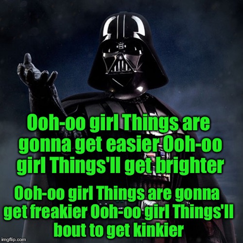 Showtime with Darth | Ooh-oo girl Things are gonna get easier Ooh-oo girl Things'll get brighter Ooh-oo girl Things are gonna get freakier Ooh-oo girl Things'll b | image tagged in darth vader,child,singing | made w/ Imgflip meme maker
