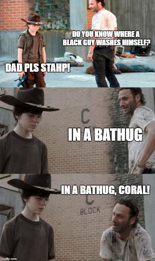 Rick and Carl 3 Meme | DO YOU KNOW WHERE A BLACK GUY WASHES HIMSELF? DAD PLS STAHP! IN A BATHUG IN A BATHUG, CORAL! | image tagged in memes,rick and carl 3 | made w/ Imgflip meme maker