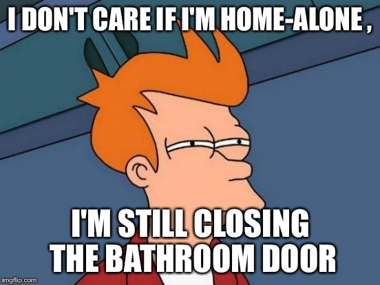 Futurama Fry Meme | I DON'T CARE IF I'M HOME-ALONE , I'M STILL CLOSING THE BATHROOM DOOR | image tagged in memes,futurama fry | made w/ Imgflip meme maker