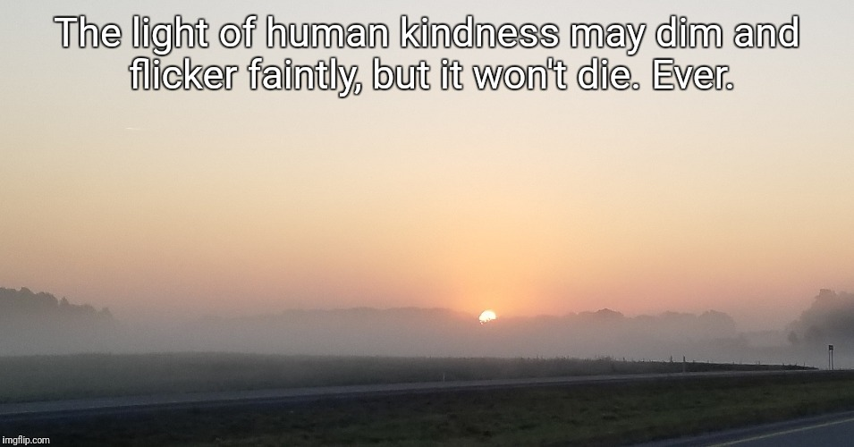 The light of human kindness may dim and flicker faintly, but it won't die. Ever. | image tagged in kindness | made w/ Imgflip meme maker