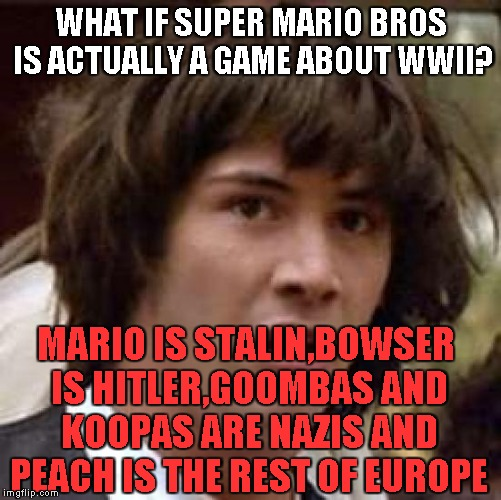 Conspiracy Keanu Meme | WHAT IF SUPER MARIO BROS IS ACTUALLY A GAME ABOUT WWII? MARIO IS STALIN,BOWSER IS HITLER,GOOMBAS AND KOOPAS ARE NAZIS AND PEACH IS THE REST  | image tagged in memes,conspiracy keanu | made w/ Imgflip meme maker