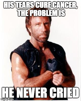 Chuck Norris Flex | HIS TEARS CURE CANCER, THE PROBLEM IS HE NEVER CRIED | image tagged in memes,chuck norris flex,chuck norris | made w/ Imgflip meme maker