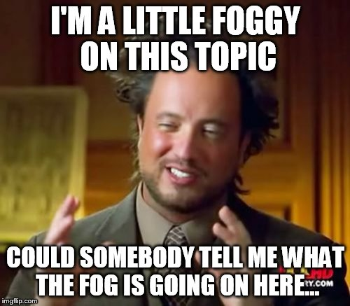 Ancient Aliens Meme | I'M A LITTLE FOGGY ON THIS TOPIC COULD SOMEBODY TELL ME WHAT THE FOG IS GOING ON HERE... | image tagged in memes,ancient aliens | made w/ Imgflip meme maker