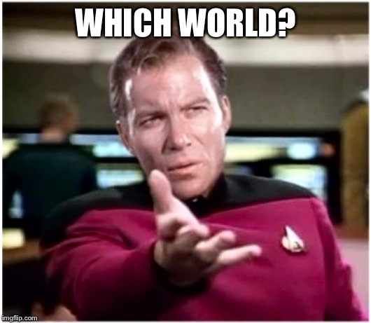 Kirky Star Trek | WHICH WORLD? | image tagged in kirky star trek | made w/ Imgflip meme maker