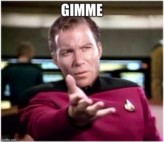 Kirky Star Trek | GIMME | image tagged in kirky star trek | made w/ Imgflip meme maker