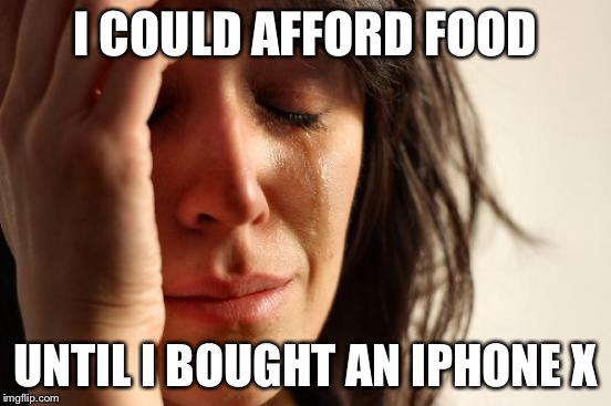 First World Problems Meme | I COULD AFFORD FOOD UNTIL I BOUGHT AN IPHONE X | image tagged in memes,first world problems | made w/ Imgflip meme maker