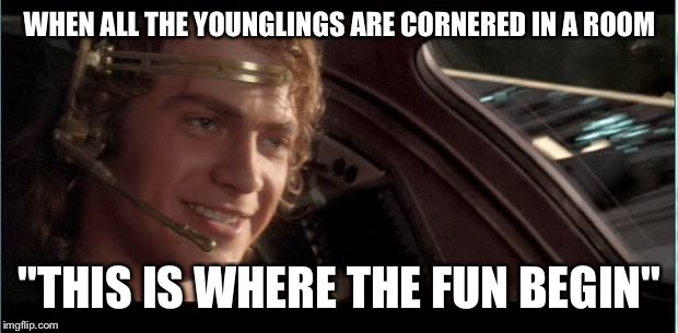 "WHEN ALL THE YOUNGLINGS ARE CORNERED IN A ROOM ""THIS IS WHERE THE FUN BEGIN"" 