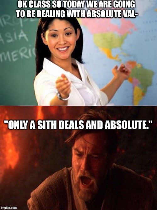 "unhelpful teacher vs lazy college senior | OK CLASS SO TODAY WE ARE GOING TO BE DEALING WITH ABSOLUTE VAL- ""ONLY A SITH DEALS AND ABSOLUTE."" 
