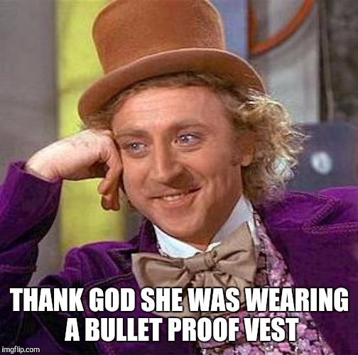 Creepy Condescending Wonka Meme | THANK GOD SHE WAS WEARING A BULLET PROOF VEST | image tagged in memes,creepy condescending wonka | made w/ Imgflip meme maker