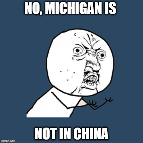 Y U No Meme | NO, MICHIGAN IS NOT IN CHINA | image tagged in memes,y u no | made w/ Imgflip meme maker