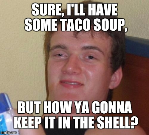 10 Guy Meme | SURE, I'LL HAVE SOME TACO SOUP, BUT HOW YA GONNA KEEP IT IN THE SHELL? | image tagged in memes,10 guy | made w/ Imgflip meme maker