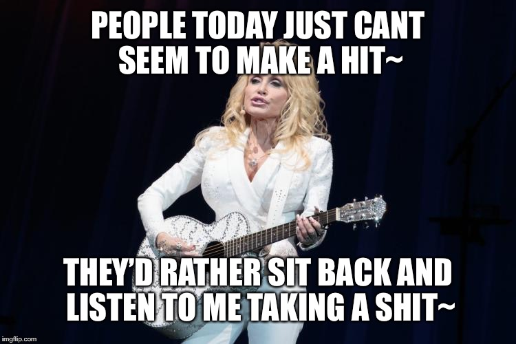 Dolly mics her toilet | PEOPLE TODAY JUST CANT SEEM TO MAKE A HIT~ THEY'D RATHER SIT BACK AND LISTEN TO ME TAKING A SHIT~ | image tagged in dolly parton y su flying guitar,shit,my music rules,working 9 to 5,jsnug | made w/ Imgflip meme maker