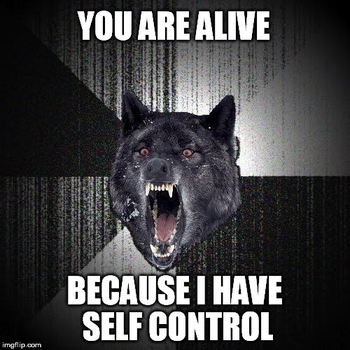 YOU ARE ALIVE BECAUSE I HAVE SELF CONTROL | made w/ Imgflip meme maker
