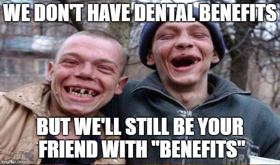 "WE DON'T HAVE DENTAL BENEFITS BUT WE'LL STILL BE YOUR FRIEND WITH ""BENEFITS"" 