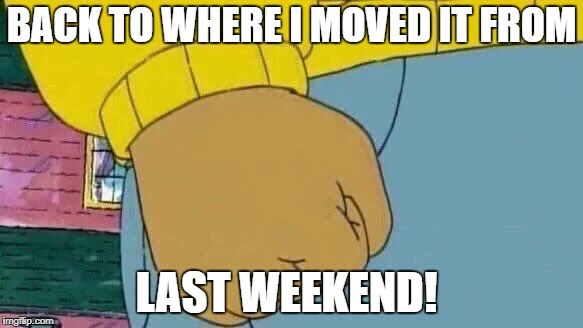 BACK TO WHERE I MOVED IT FROM LAST WEEKEND! | made w/ Imgflip meme maker