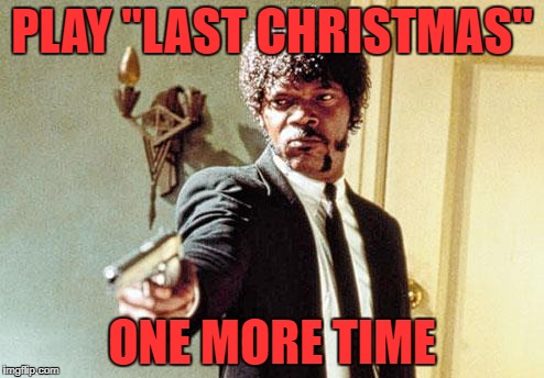 "This year, to save us some tears Try playing something special | PLAY ""LAST CHRISTMAS"" ONE MORE TIME 