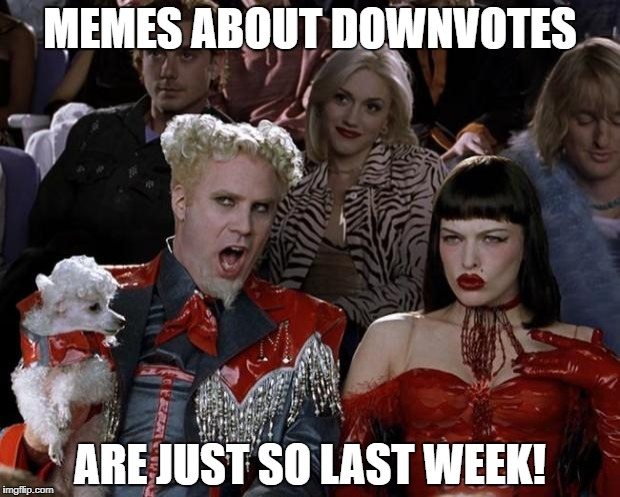 Mugatu So Hot Right Now Meme | MEMES ABOUT DOWNVOTES ARE JUST SO LAST WEEK! | image tagged in memes,mugatu so hot right now | made w/ Imgflip meme maker