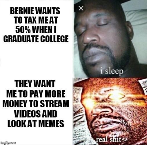 Sleeping Shaq Meme | BERNIE WANTS TO TAX ME AT 50% WHEN I GRADUATE COLLEGE THEY WANT ME TO PAY MORE MONEY TO STREAM VIDEOS AND LOOK AT MEMES | image tagged in sleeping shaq,bernie sanders,net neutrality,streaming,netflix,memes | made w/ Imgflip meme maker