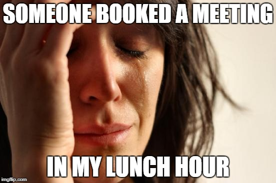First World Problems Meme | SOMEONE BOOKED A MEETING IN MY LUNCH HOUR | image tagged in memes,first world problems | made w/ Imgflip meme maker