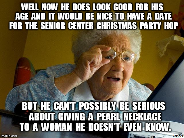 Grandma's Pearl Necklace for Christmas | WELL  NOW  HE  DOES  LOOK  GOOD  FOR  HIS  AGE  AND  IT  WOULD  BE  NICE  TO  HAVE  A  DATE  FOR  THE  SENIOR  CENTER  CHRISTMAS  PARTY  HOP | image tagged in pearl necklace,grandma finds the internet | made w/ Imgflip meme maker